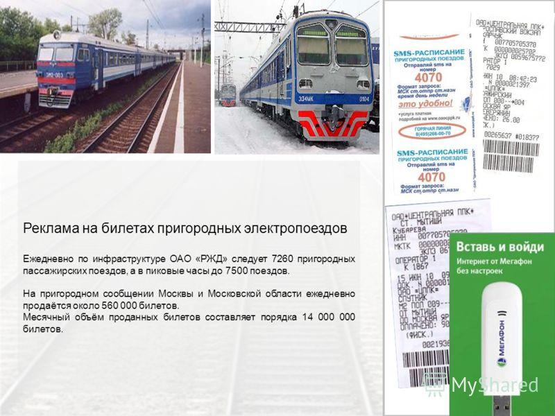 Реклама на билетах пригородных электропоездов Ежедневно по инфраструктуре ОАО «РЖД» следует 7260 пригородных пассажирских поездов, а в пиковые часы до 7500 поездов. На пригородном сообщении Москвы и Московской области ежедневно продаётся около 560 00