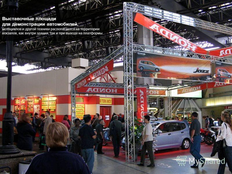Выставочные площади для демонстрации автомобилей, мотоциклов и другой техники располагаются на территории вокзалов, как внутри здания, так и при выходе на платформы.