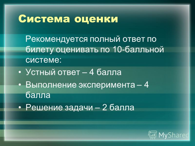 Система оценки Рекомендуется полный ответ по билету оценивать по 10-балльной системе: Устный ответ – 4 балла Выполнение эксперимента – 4 балла Решение задачи – 2 балла