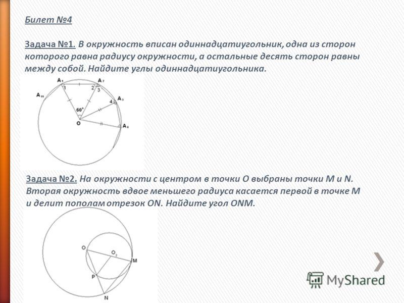 Билет 4 Задача 1. В окружность вписан одиннадцатиугольник, одна из сторон которого равна радиусу окружности, а остальные десять сторон равны между собой. Найдите углы одиннадцатиугольника. Задача 2. На окружности с центром в точки О выбраны точки M и