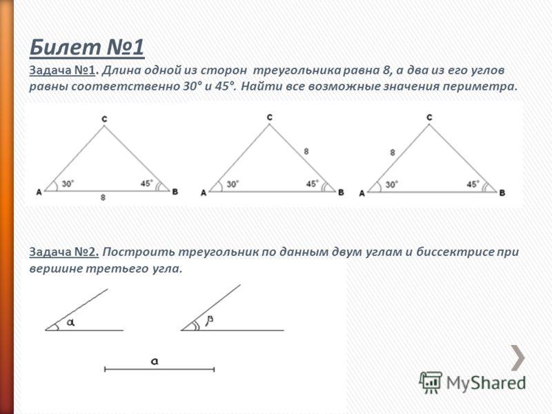 Билет 1 Задача 1. Длина одной из сторон треугольника равна 8, а два из его углов равны соответственно 30° и 45°. Найти все возможные значения периметра. Задача 2. Построить треугольник по данным двум углам и биссектрисе при вершине третьего угла.