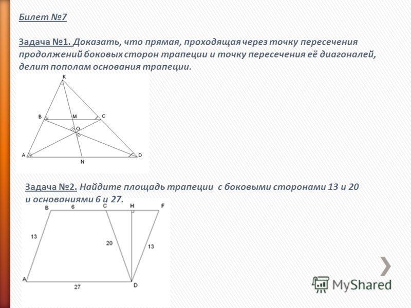 Билет 7 Задача 1. Доказать, что прямая, проходящая через точку пересечения продолжений боковых сторон трапеции и точку пересечения её диагоналей, делит пополам основания трапеции. Задача 2. Найдите площадь трапеции с боковыми сторонами 13 и 20 и осно