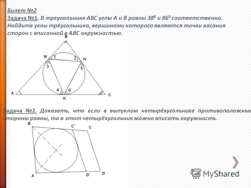 Билет 2 Задача 1. В треугольнике АВС углы А и В равны 38 0 и 86 0 соответственно. Найдите углы треугольника, вершинами которого являются точки касания сторон с вписанной в АВС окружностью. Задача 2. Доказать, что если в выпуклом четырёхугольнике прот