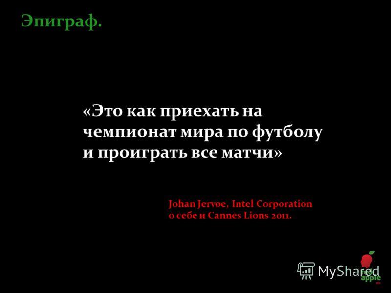 «Это как приехать на чемпионат мира по футболу и проиграть все матчи» Эпиграф. Johan Jervøe, Intel Corporation о себе и Cannes Lions 2011.