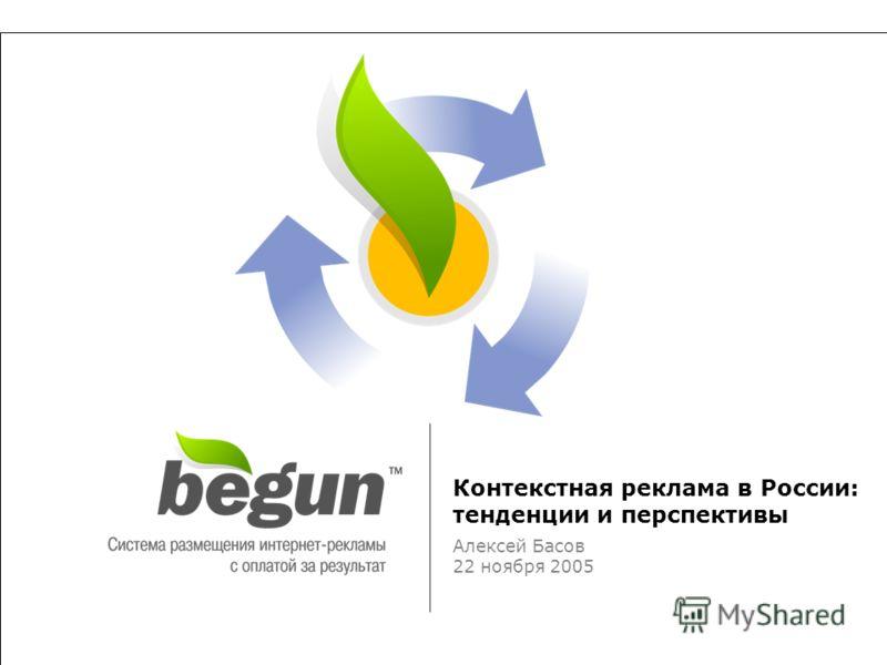 «Поисковая оптимизация и продвижение сайтов в интернете-2005» Контекстная реклама в России: тенденции и перспективы Алексей Басов 22 ноября 2005