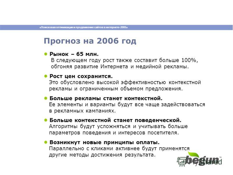 «Поисковая оптимизация и продвижение сайтов в интернете-2005» Прогноз на 2006 год Рынок – 65 млн. В следующем году рост также составит больше 100%, обгоняя развитие Интернета и медийной рекламы. Рост цен сохранится. Это обусловлено высокой эффективно
