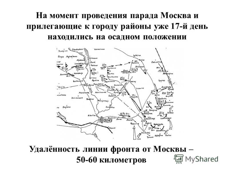 Удалённость линии фронта от Москвы – 50-60 километров На момент проведения парада Москва и прилегающие к городу районы уже 17-й день находились на осадном положении