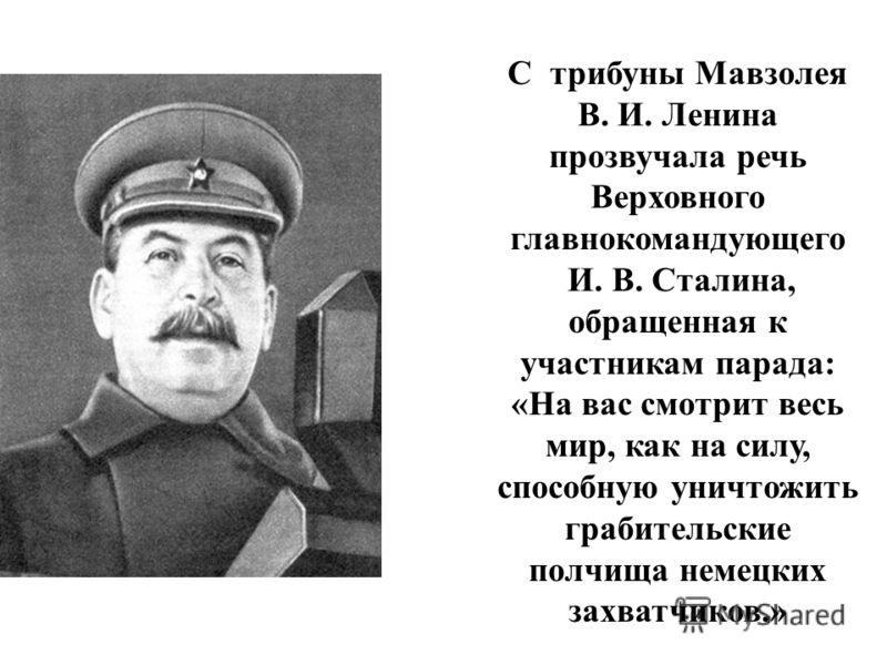 С трибуны Мавзолея В. И. Ленина прозвучала речь Верховного главнокомандующего И. В. Сталина, обращенная к участникам парада: «На вас смотрит весь мир, как на силу, способную уничтожить грабительские полчища немецких захватчиков.»