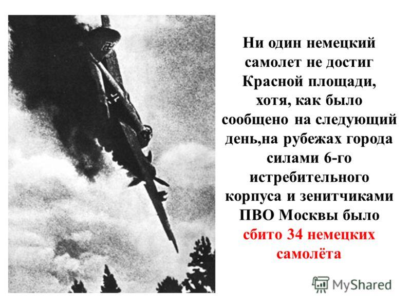 Ни один немецкий самолет не достиг Красной площади, хотя, как было сообщено на следующий день,на рубежах города силами 6-го истребительного корпуса и зенитчиками ПВО Москвы было сбито 34 немецких самолёта