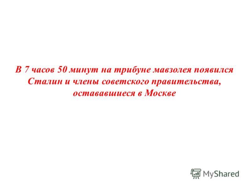 В 7 часов 50 минут на трибуне мавзолея появился Сталин и члены советского правительства, остававшиеся в Москве
