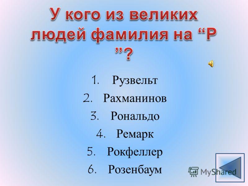 1.Рузвельт 2.Рахманинов 3.Рональдо 4.Ремарк 5.Рокфеллер 6.Розенбаум