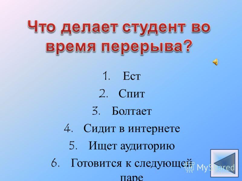 1.Ест 2.Спит 3.Болтает 4.Сидит в интернете 5.Ищет аудиторию 6.Готовится к следующей паре