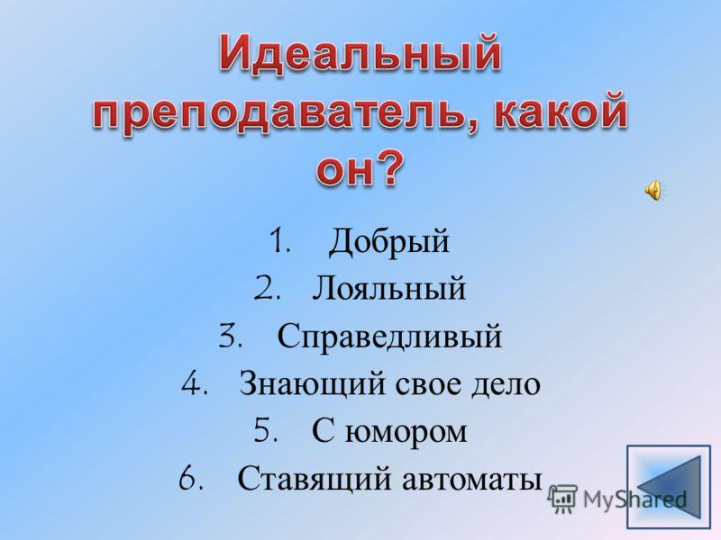 1.Добрый 2.Лояльный 3.Справедливый 4.Знающий свое дело 5.С юмором 6.Ставящий автоматы