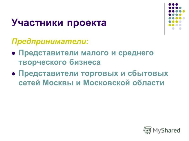Участники проекта Предприниматели: Представители малого и среднего творческого бизнеса Представители торговых и сбытовых сетей Москвы и Московской области