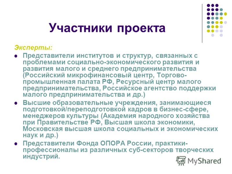 Участники проекта Эксперты: Представители институтов и структур, связанных с проблемами социально-экономического развития и развития малого и среднего предпринимательства (Российский микрофинансовый центр, Торгово- промышленная палата РФ, Ресурсный ц