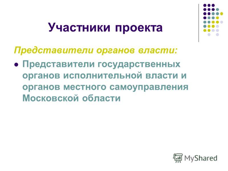 Участники проекта Представители органов власти: Представители государственных органов исполнительной власти и органов местного самоуправления Московской области