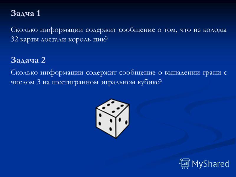 Задча 1 Сколько информации содержит сообщение о том, что из колоды 32 карты достали король пик? Задача 2 Сколько информации содержит сообщение о выпадении грани с числом 3 на шестигранном игральном кубике?