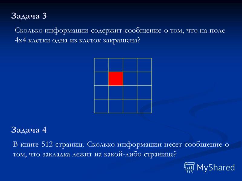 Сколько информации содержит сообщение о том, что на поле 4х4 клетки одна из клеток закрашена? Задача 3 В книге 512 страниц. Сколько информации несет сообщение о том, что закладка лежит на какой-либо странице? Задача 4