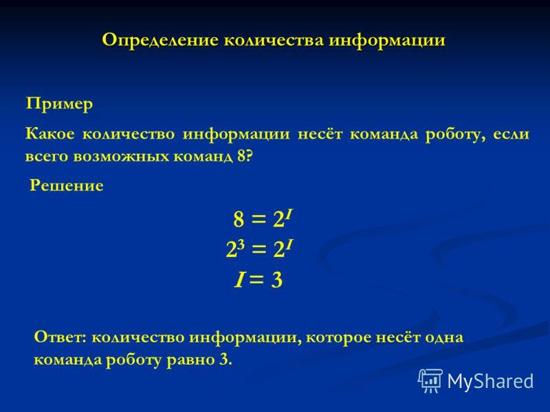 Пример Какое количество информации несёт команда роботу, если всего возможных команд 8? Решение 8 = 2 I Ответ: количество информации, которое несёт одна команда роботу равно 3. Определение количества информации 2 3 = 2 I I = 3