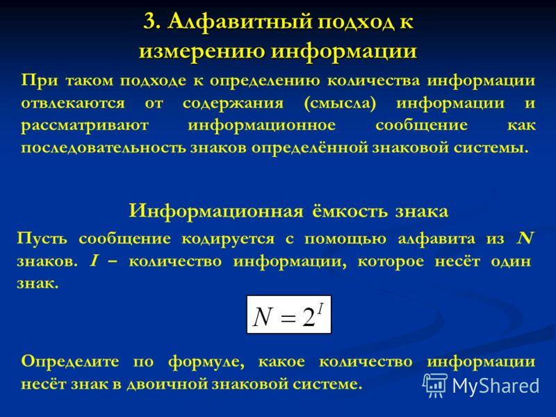 3. Алфавитный подход к измерению информации При таком подходе к определению количества информации отвлекаются от содержания (смысла) информации и рассматривают информационное сообщение как последовательность знаков определённой знаковой системы. Инфо