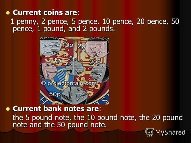 Current coins are: Current coins are: 1 penny, 2 pence, 5 pence, 10 pence, 20 pence, 50 pence, 1 pound, and 2 pounds. 1 penny, 2 pence, 5 pence, 10 pence, 20 pence, 50 pence, 1 pound, and 2 pounds. Current bank notes are: Current bank notes are: the