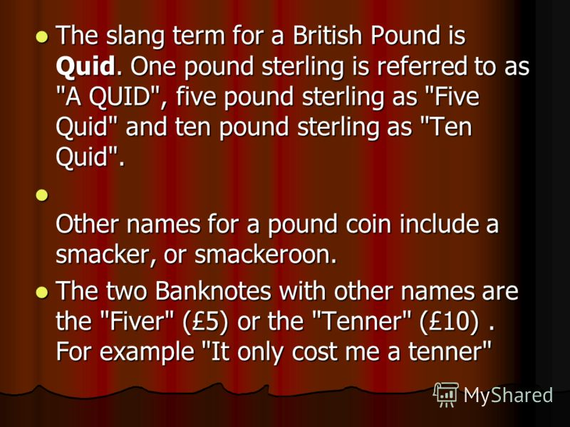 The slang term for a British Pound is Quid. One pound sterling is referred to as