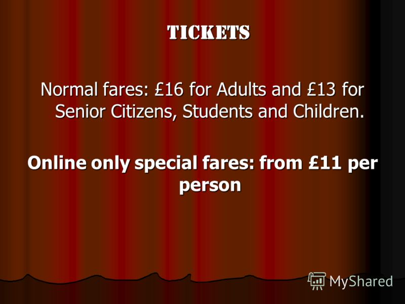 Tickets Tickets Normal fares: £16 for Adults and £13 for Senior Citizens, Students and Children. Online only special fares: from £11 per person