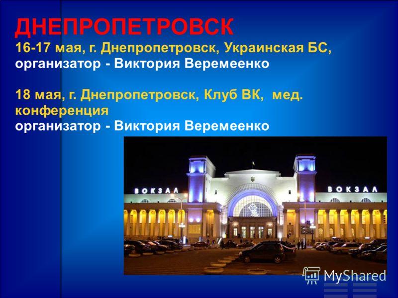 ДНЕПРОПЕТРОВСК 16-17 мая, г. Днепропетровск, Украинская БС, организатор - Виктория Веремеенко 18 мая, г. Днепропетровск, Клуб ВК, мед. конференция организатор - Виктория Веремеенко