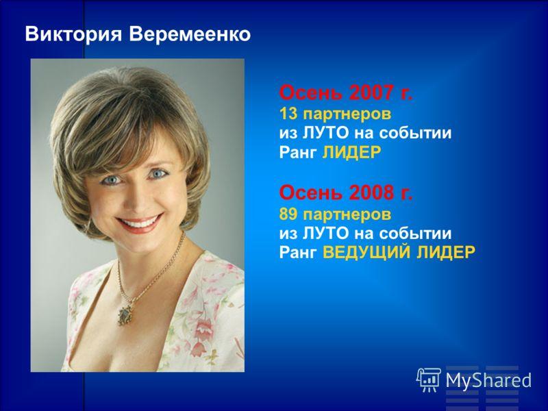 Виктория Веремеенко Осень 2007 г. 13 партнеров из ЛУТО на событии Ранг ЛИДЕР Осень 2008 г. 89 партнеров из ЛУТО на событии Ранг ВЕДУЩИЙ ЛИДЕР