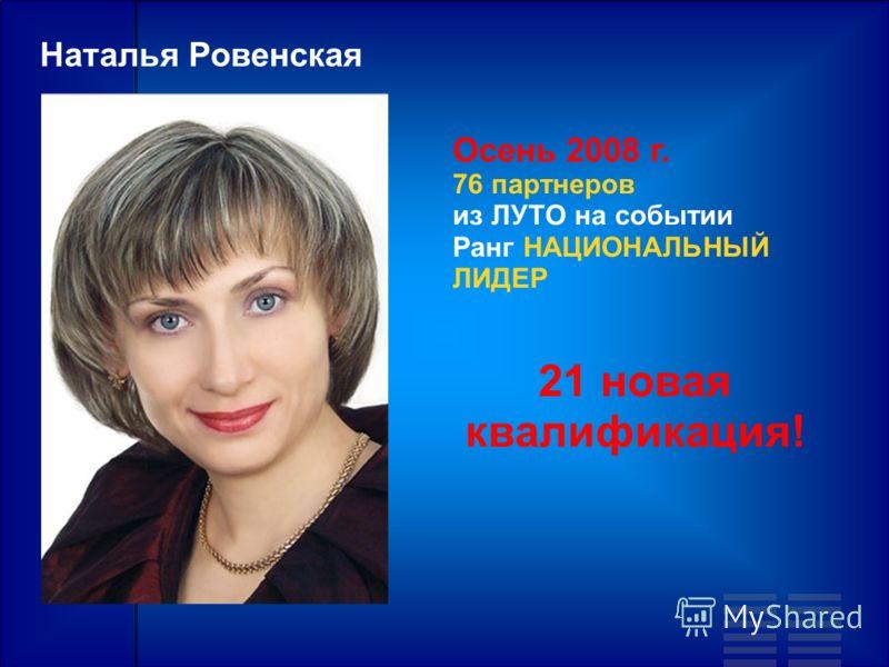 Осень 2008 г. 76 партнеров из ЛУТО на событии Ранг НАЦИОНАЛЬНЫЙ ЛИДЕР Наталья Ровенская 21 новая квалификация!