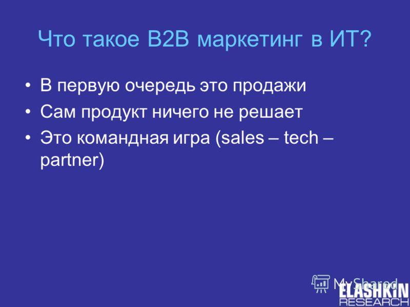 Что такое B2B маркетинг в ИТ? В первую очередь это продажи Сам продукт ничего не решает Это командная игра (sales – tech – partner)