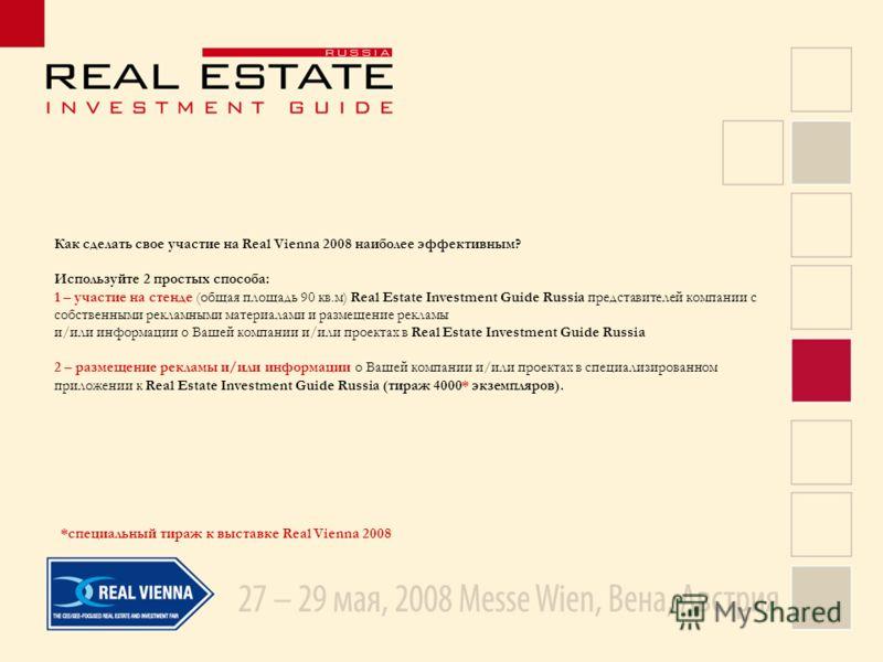 Как сделать свое участие на Real Vienna 2008 наиболее эффективным? Используйте 2 простых способа: 1 – участие на стенде (общая площадь 90 кв.м) Real Estate Investment Guide Russia представителей компании с собственными рекламными материалами и размещ