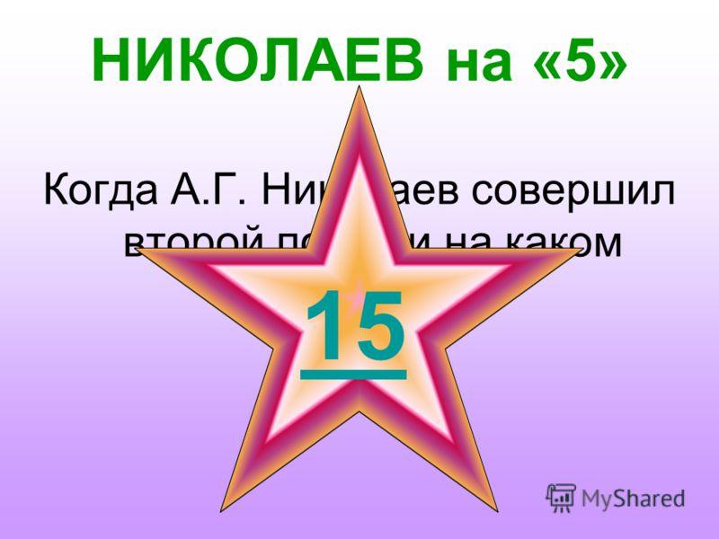 НИКОЛАЕВ на «4» Как назывался космический корабль, на котором совершил полёт А.Г. Николаев? 1 15