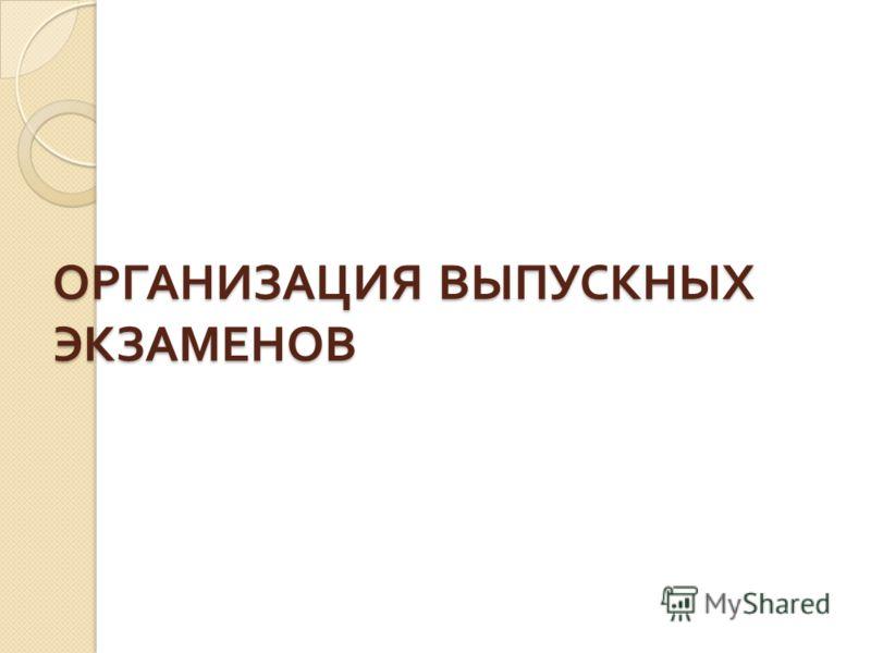 ОРГАНИЗАЦИЯ ВЫПУСКНЫХ ЭКЗАМЕНОВ