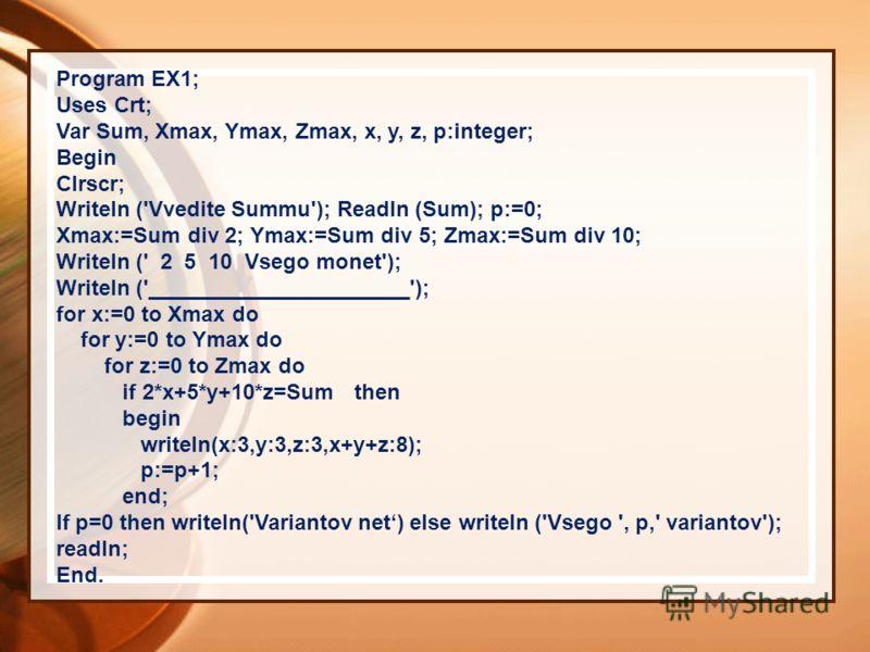 Program EX1; Uses Crt; Var Sum, Xmax, Ymax, Zmax, x, y, z, p:integer; Begin Clrscr; Writeln ('Vvedite Summu'); Readln (Sum); p:=0; Xmax:=Sum div 2; Ymax:=Sum div 5; Zmax:=Sum div 10; Writeln (' 2 5 10 Vsego monet'); Writeln ('______________________')