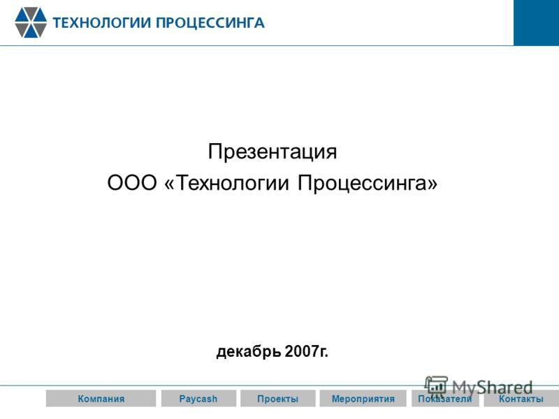 КомпанияPaycashПроектыМероприятияПоказателиКонтакты Презентация ООО «Технологии Процессинга» декабрь 2007г.