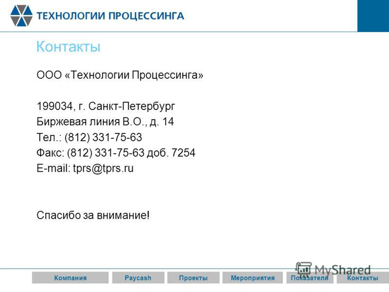 КомпанияPaycashПроектыМероприятияПоказателиКонтакты ООО «Технологии Процессинга» 199034, г. Санкт-Петербург Биржевая линия В.О., д. 14 Тел.: (812) 331-75-63 Факс: (812) 331-75-63 доб. 7254 E-mail: tprs@tprs.ru Спасибо за внимание!