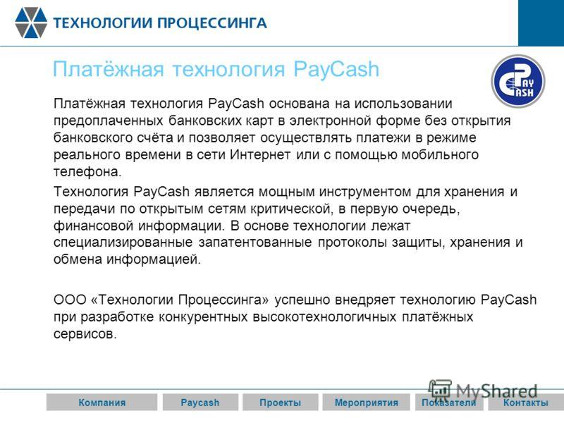 КомпанияPaycashПроектыМероприятияПоказателиКонтакты Платёжная технология PayCash Платёжная технология PayCash основана на использовании предоплаченных банковских карт в электронной форме без открытия банковского счёта и позволяет осуществлять платежи