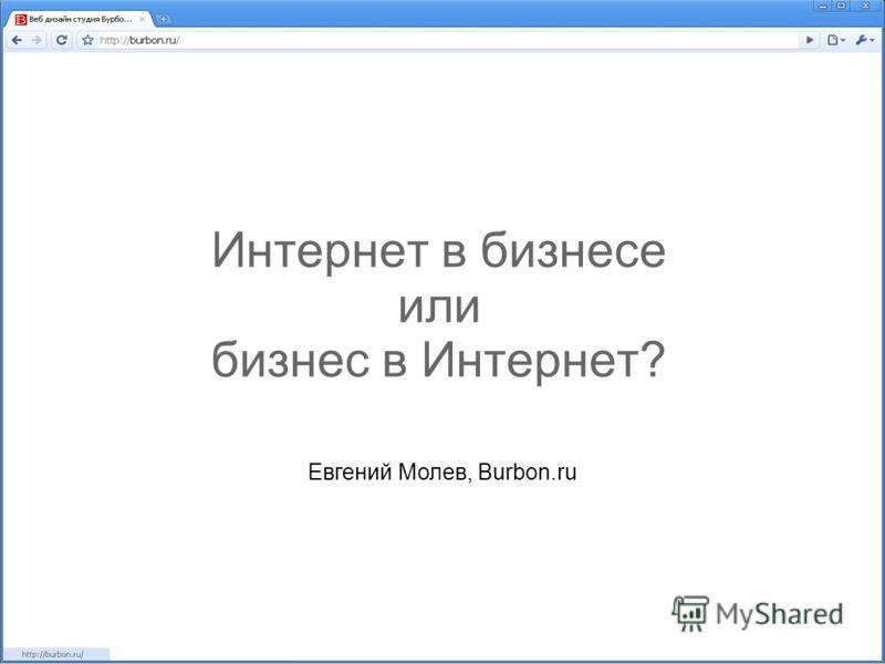 Интернет в бизнесе или бизнес в Интернет? Евгений Молев, Burbon.ru