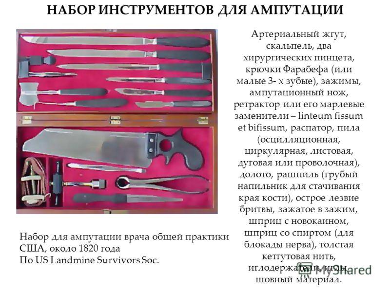 НАБОР ИНСТРУМЕНТОВ ДЛЯ АМПУТАЦИИ Артериальный жгут, скальпель, два хирургических пинцета, крючки Фарабефа (или малые 3- х зубые), зажимы, ампутационный нож, ретрактор или его марлевые заменители – linteum fissum et bifissum, распатор, пила (осцилляци