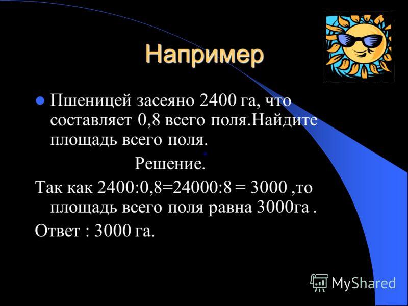 Например Пшеницей засеяно 2400 га, что составляет 0,8 всего поля.Найдите площадь всего поля. Решение. Так как 2400:0,8=24000:8 = 3000,то площадь всего поля равна 3000га. Ответ : 3000 га.