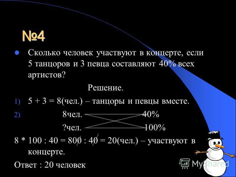 4 Сколько человек участвуют в концерте, если 5 танцоров и 3 певца составляют 40% всех артистов? Решение. 1) 5 + 3 = 8(чел.) – танцоры и певцы вместе. 2) 8чел. 40% ?чел. 100% 8 * 100 : 40 = 800 : 40 = 20(чел.) – участвуют в концерте. Ответ : 20 челове