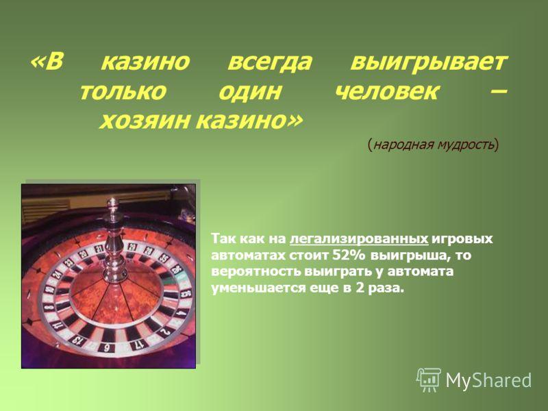 «В казино всегда выигрывает только один человек – хозяин казино» (народная мудрость) Так как на легализированных игровых автоматах стоит 52% выигрыша, то вероятность выиграть у автомата уменьшается еще в 2 раза.