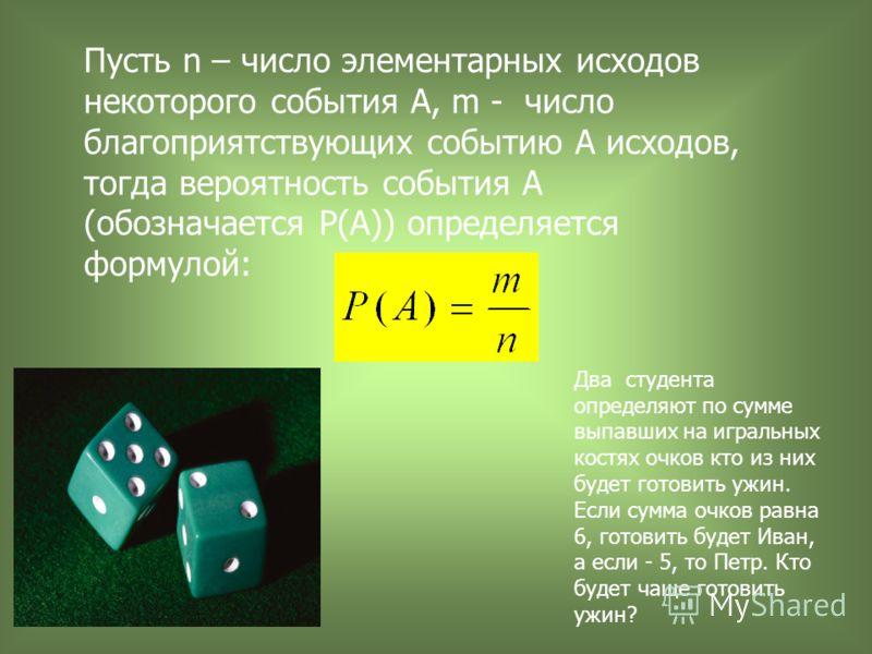 Пусть n – число элементарных исходов некоторого события А, m - число благоприятствующих событию А исходов, тогда вероятность события А (обозначается Р(А)) определяется формулой: Два студента определяют по сумме выпавших на игральных костях очков кто