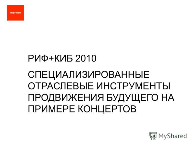 РИФ+КИБ 2010 СПЕЦИАЛИЗИРОВАННЫЕ ОТРАСЛЕВЫЕ ИНСТРУМЕНТЫ ПРОДВИЖЕНИЯ БУДУЩЕГО НА ПРИМЕРЕ КОНЦЕРТОВ
