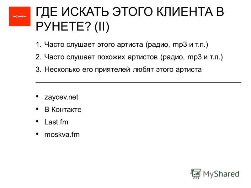 1.Часто слушает этого артиста (радио, mp3 и т.п.) 2.Часто слушает похожих артистов (радио, mp3 и т.п.) 3.Несколько его приятелей любят этого артиста ГДЕ ИСКАТЬ ЭТОГО КЛИЕНТА В РУНЕТЕ? (II) zaycev.net В Контакте Last.fm moskva.fm