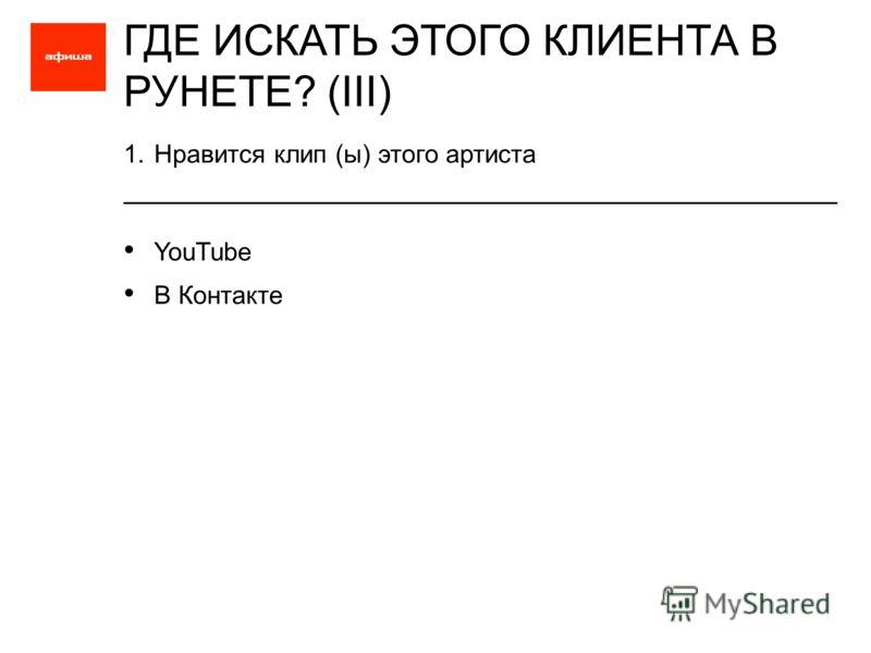 1.Нравится клип (ы) этого артиста ГДЕ ИСКАТЬ ЭТОГО КЛИЕНТА В РУНЕТЕ? (III) YouTube В Контакте