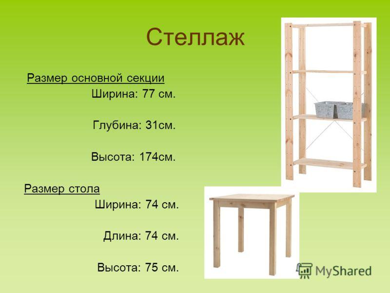 Стеллаж Размер основной секции Ширина: 77 см. Глубина: 31см. Высота: 174см. Размер стола Ширина: 74 см. Длина: 74 см. Высота: 75 см.