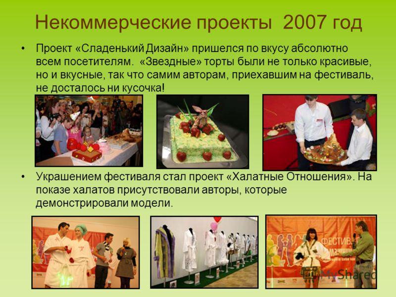 Некоммерческие проекты 2007 год Проект «Сладенький Дизайн» пришелся по вкусу абсолютно всем посетителям. «Звездные» торты были не только красивые, но и вкусные, так что самим авторам, приехавшим на фестиваль, не досталось ни кусочка! Украшением фести