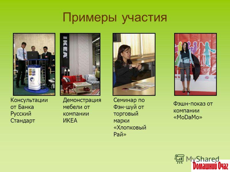 Примеры участия Консультации от Банка Русский Стандарт Демонстрация мебели от компании ИКЕА Семинар по Фэн-шуй от торговый марки «Хлопковый Рай» Фэшн-показ от компании «MoDaMo»